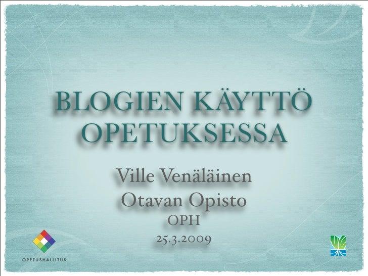 BLOGIEN KÄYTTÖ  OPETUKSESSA    Ville Venäläinen    Otavan Opisto          OPH        25.3.2009
