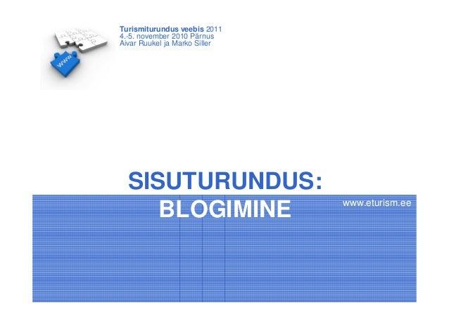 SISUTURUNDUS: BLOGIMINE Turismiturundus veebis 2011 4.-5. november 2010 Pärnus Aivar Ruukel ja Marko Siller www.eturism.ee
