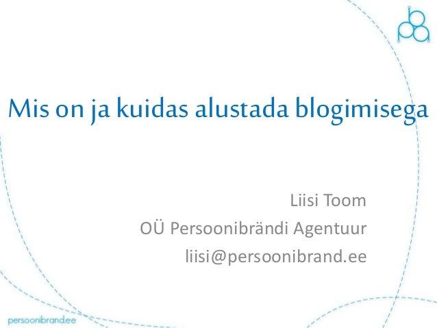 Mis on ja kuidas alustada blogimisega Liisi Toom OÜ Persoonibrändi Agentuur liisi@persoonibrand.ee