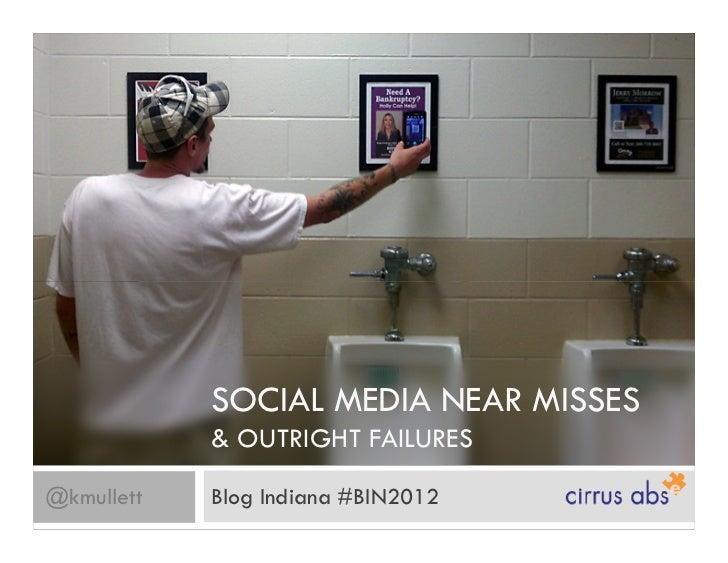 SOCIAL MEDIA NEAR MISSES            & OUTRIGHT FAILURES@kmullett   Blog Indiana #BIN2012