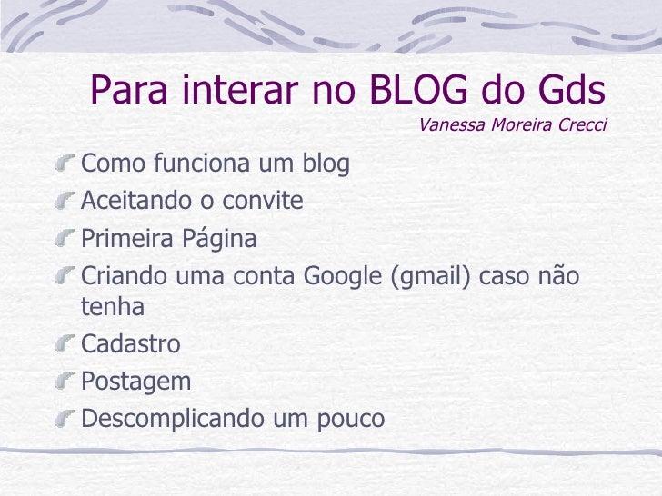 Para interar no BLOG do Gds Vanessa Moreira Crecci <ul><li>Como funciona um blog </li></ul><ul><li>Aceitando o convite  </...