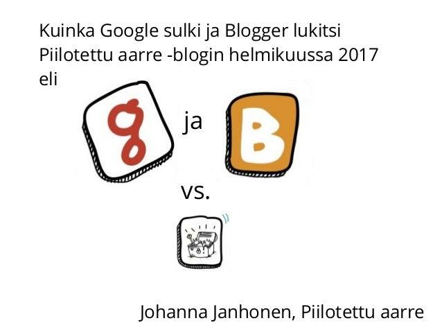 ja vs. Kuinka Google sulki ja Blogger lukitsi Piilotettu aarre -blogin helmikuussa 2017 eli Johanna Janhonen, Piilotettu a...