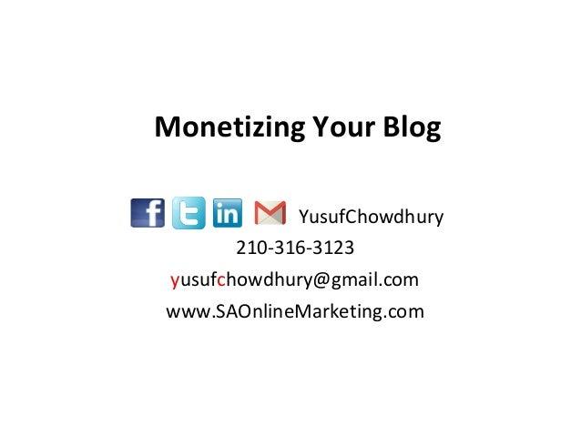Monetizing Your Blog YusufChowdhury 210-316-3123 yusufchowdhury@gmail.com www.SAOnlineMarketing.com