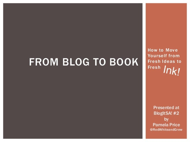 FROM BLOG TO BOOK  How to Move Yourself from Fresh Ideas to Fresh  Presented at BlogItSA! #2 by Pamela Price @RedWhiteandG...