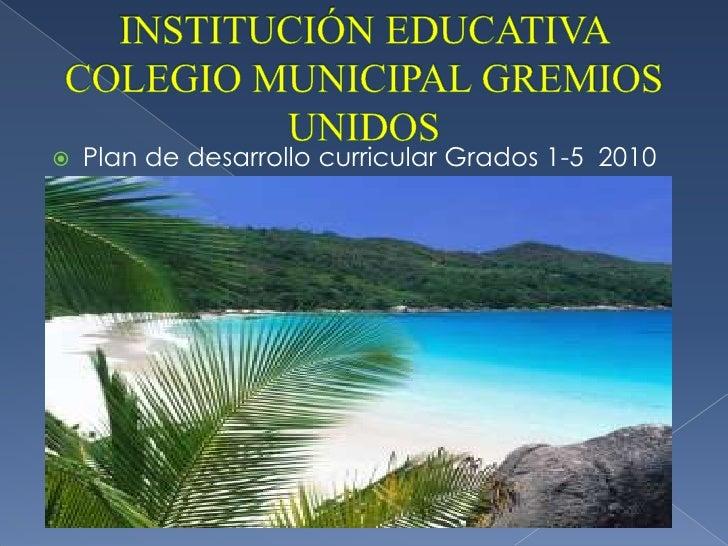 INSTITUCIÓN EDUCATIVA COLEGIO MUNICIPAL GREMIOS UNIDOS<br />Plan de desarrollo curricular Grados 1-5  2010<br />