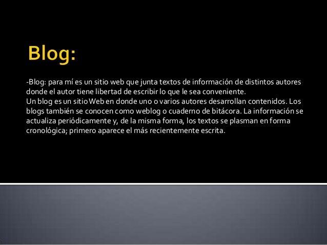 -Blog: para mí es un sitio web que junta textos de información de distintos autoresdonde el autor tiene libertad de escrib...