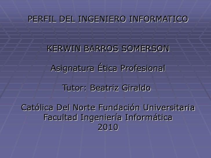 PERFIL DEL INGENIERO INFORMATICO<br />KERWIN BARROS SOMERSON<br /><br />Asignatura Ética Profesional<br /><br />Tutor...
