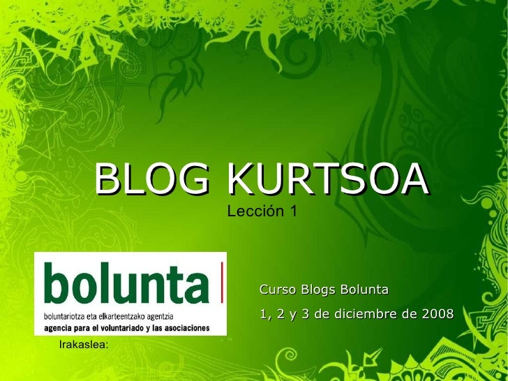 BLOG KURTSOA Curso Blogs Bolunta 1, 2 y 3 de diciembre de 2008 Irakaslea:  Javier  Carnicero Urra Lección 1