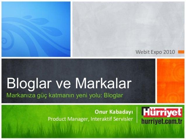 Webit Expo 2010 Bloglar ve Markalar Markanıza güç katmanın yeni yolu: Bloglar Onur Kabadayı Product Manager, Interaktif Se...