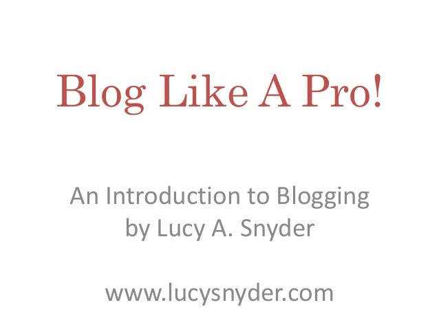 Blog Like A Pro! An Introduction to Blogging by Lucy A. Snyder www.lucysnyder.com