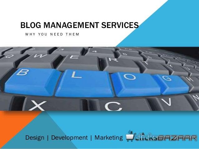 BLOG MANAGEMENT SERVICES W H Y Y O U N E E D T H E M Design | Development | Marketing