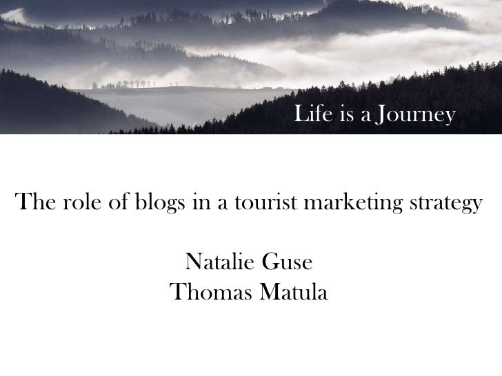 Life is a Journey<br />The role of blogs in a tourist marketing strategy<br />Natalie Guse<br />Business in Motion, Social...