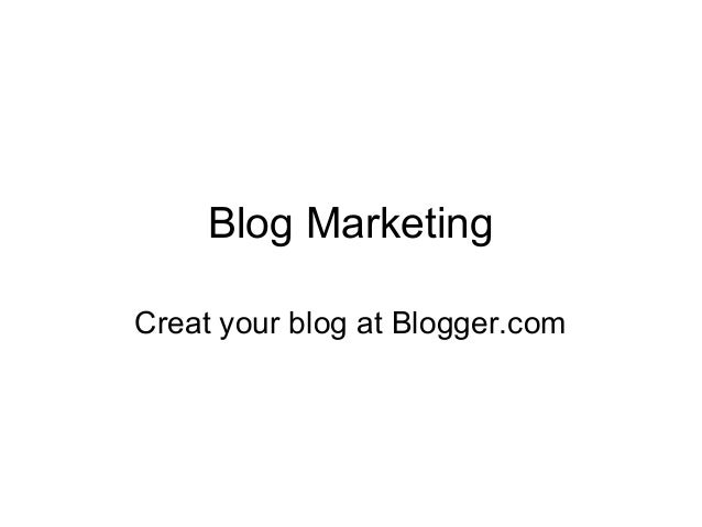 Blog MarketingCreat your blog at Blogger.com