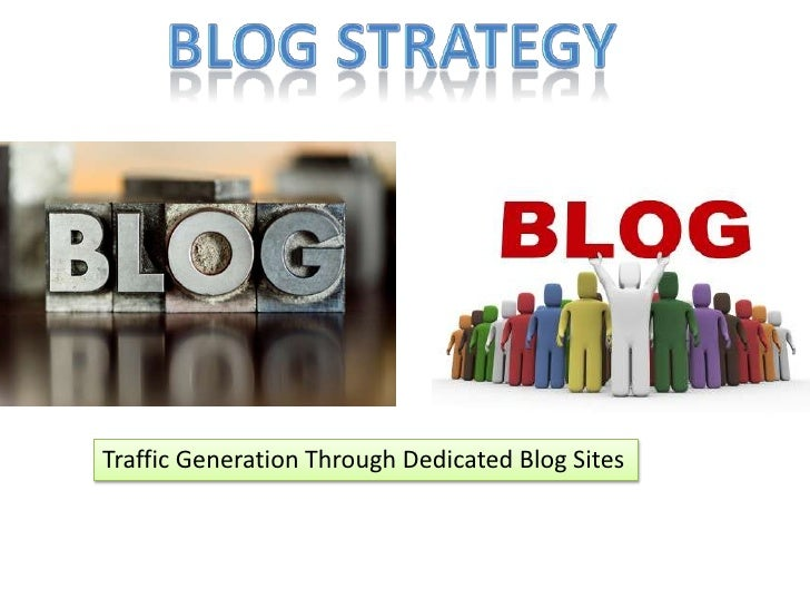 Blog Strategy<br />Traffic Generation Through Dedicated Blog Sites<br />