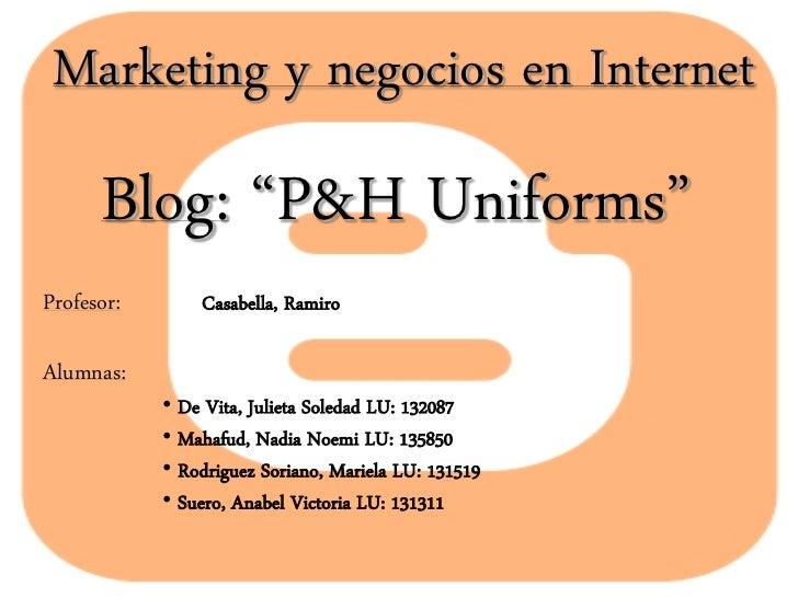 """Marketing y negocios en Internet      Blog: """"P&H Uniforms""""Profesor:       Casabella, RamiroAlumnas:            • De Vita, ..."""