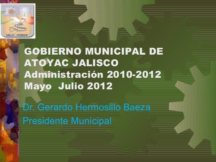 GOBIERNO MUNICIPAL DEATOYAC JALISCOAdministración 2010-2012Mayo Julio 2012Dr. Gerardo Hermosillo BaezaPresidente Municipal
