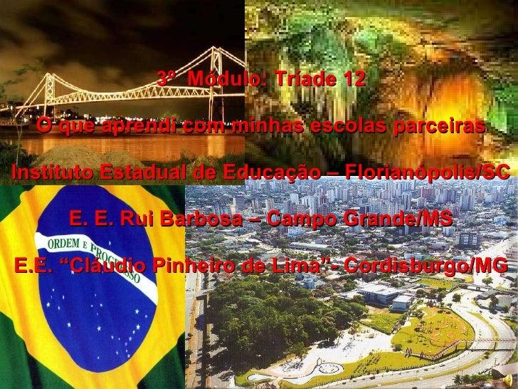 3º  Módulo: Tríade 12 O que aprendi com minhas escolas parceiras Instituto Estadual de Educação – Florianópolis/SC E. E. R...