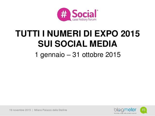 TUTTI I NUMERI DI EXPO 2015 SUI SOCIAL MEDIA 1 gennaio – 31 ottobre 2015 19 novembre 2015 | Milano Palazzo delle Stelline