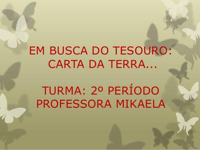 EM BUSCA DO TESOURO:   CARTA DA TERRA... TURMA: 2º PERÍODOPROFESSORA MIKAELA