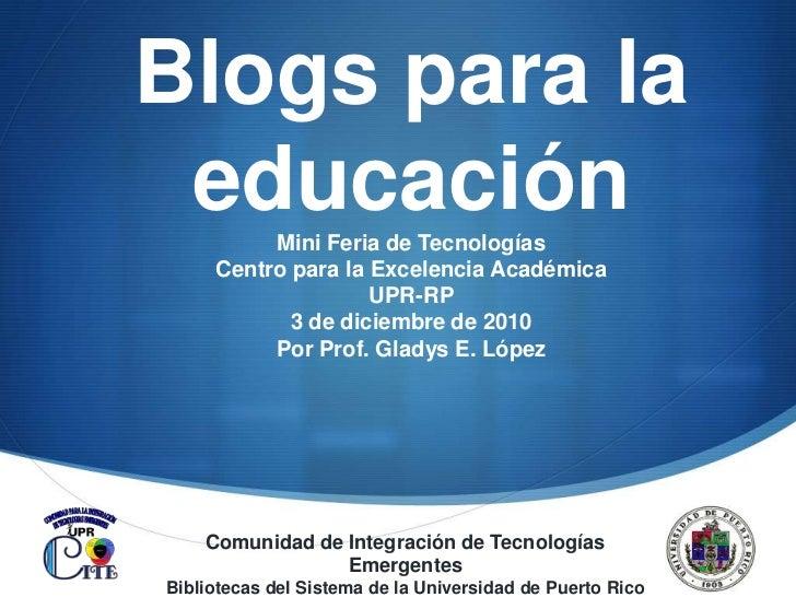 Blogs para la educación <br />Mini Feria de Tecnologías <br />Centro para la Excelencia Académica<br />UPR-RP<br />3 de di...