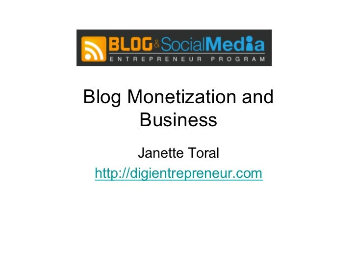 Blog Monetization and      Business         Janette Toral http://digientrepreneur.com