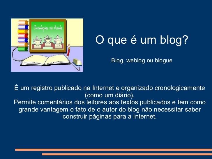 O que é um blog? Blog, weblog ou blogue É um registro publicado na Internet e organizado cronologicamente (como um diário)...