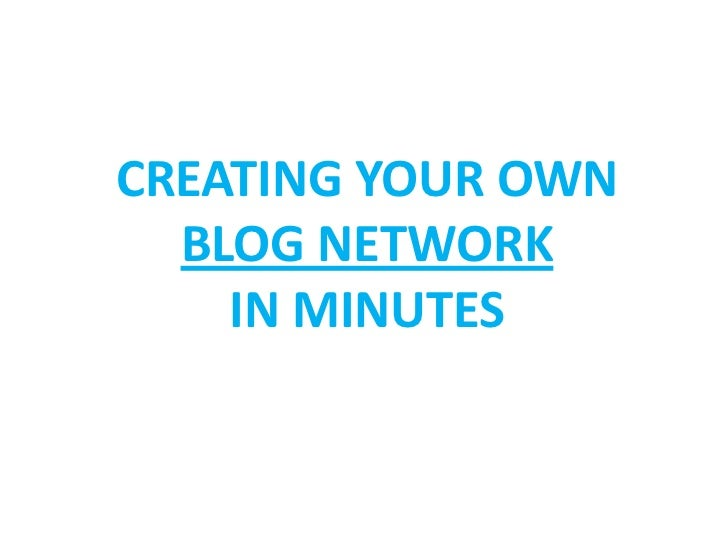 CREATING YOUR OWN  BLOG NETWORK    IN MINUTES
