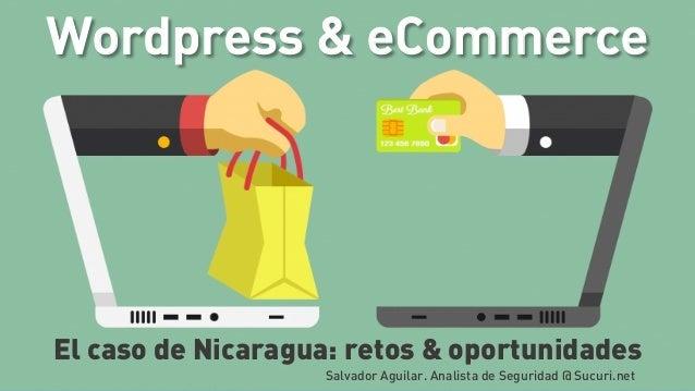 Wordpress & eCommerce El caso de Nicaragua: retos & oportunidades Salvador Aguilar. Analista de Seguridad @ Sucuri.net