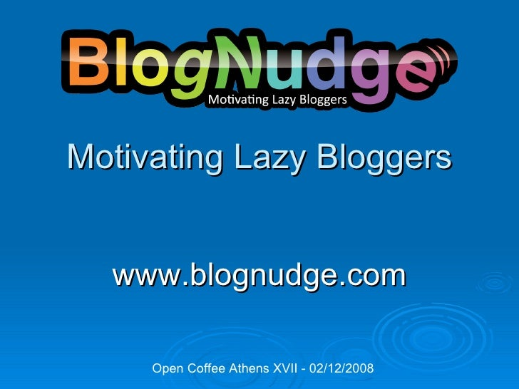 Motivating   Lazy  Bloggers www.blognudge.com Open Coffee Athens XVII - 02/12/2008