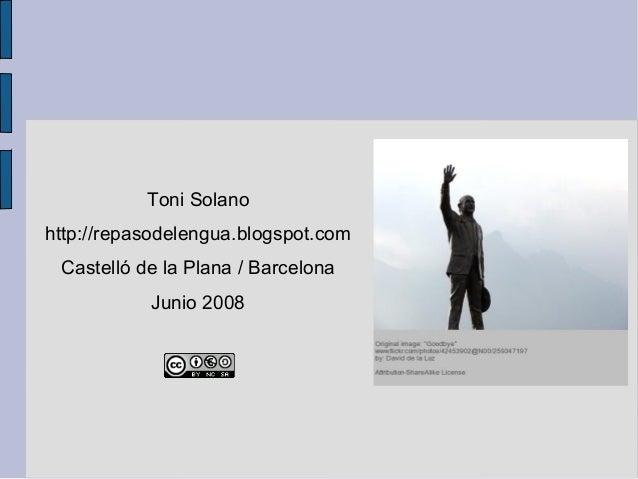 Toni Solanohttp://repasodelengua.blogspot.comCastelló de la Plana / BarcelonaJunio 2008