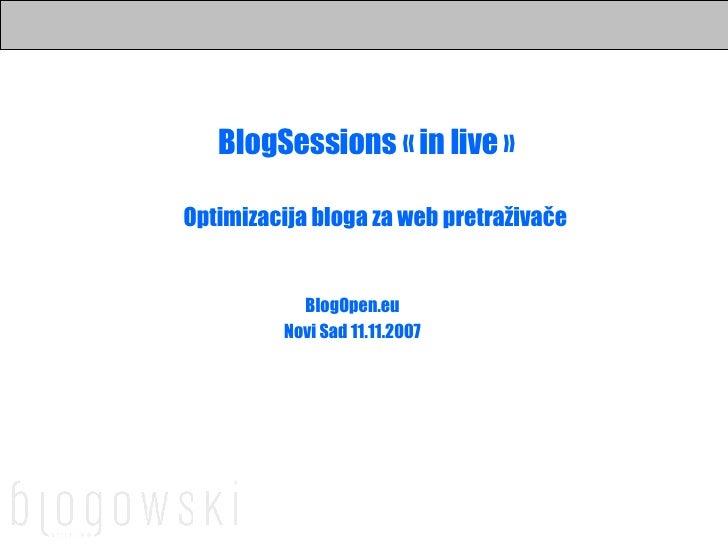 BlogSessions «in live» BlogOpen.eu Novi Sad 11.11.2007 Optimizacija bloga za web pretraživače