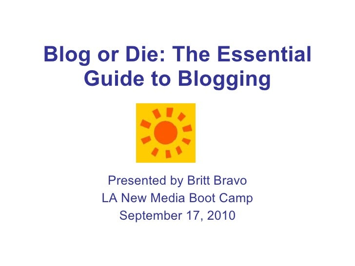 Blog or Die: The Essential Guide to Blogging Presented by Britt Bravo LA New Media Boot Camp September 17, 2010
