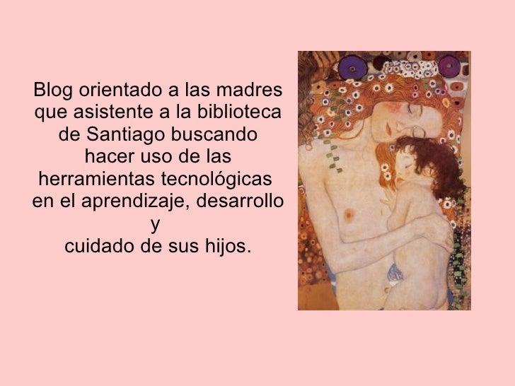 Blog orientado a las madres que asistente a la biblioteca de Santiago buscando hacer uso de las herramientas tecnológicas ...