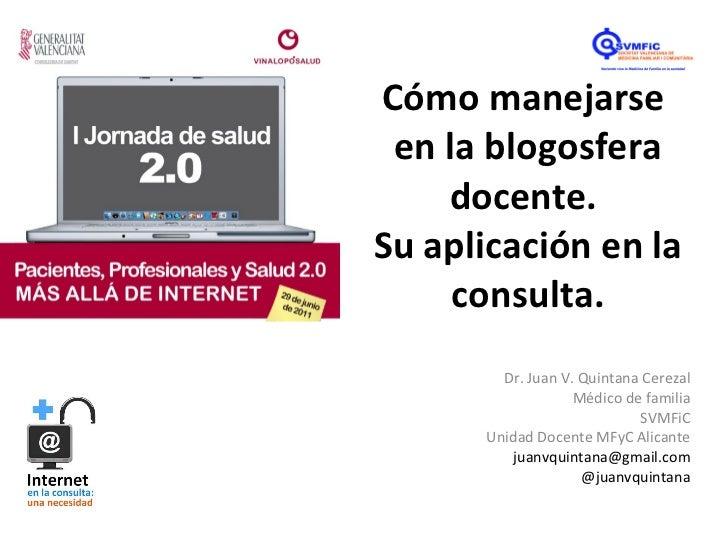 Cómo manejarse  en la blogosfera docente.  Su aplicación en la consulta. Dr. Juan V. Quintana Cerezal Médico de familia SV...