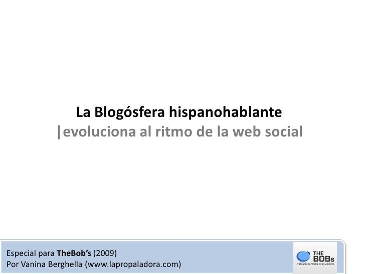 La Blogósfera hispanohablante             |evoluciona al ritmo de la web social     Especial para TheBob's (2009) Por Vani...