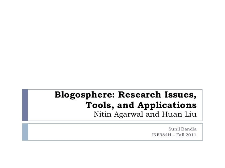 Blogosphere: Research Issues, Tools, and Applications Nitin Agarwal and Huan Liu Sunil Bandla INF384H – Fall 2011