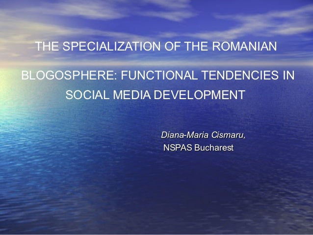 THE SPECIALIZATION OF THE ROMANIANBLOGOSPHERE: FUNCTIONAL TENDENCIES IN     SOCIAL MEDIA DEVELOPMENT                  Dian...