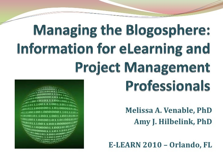 Managing the Blogosphere: Information for eLearning and Project Management Professionals<br />Melissa A. Venable, PhD<br /...