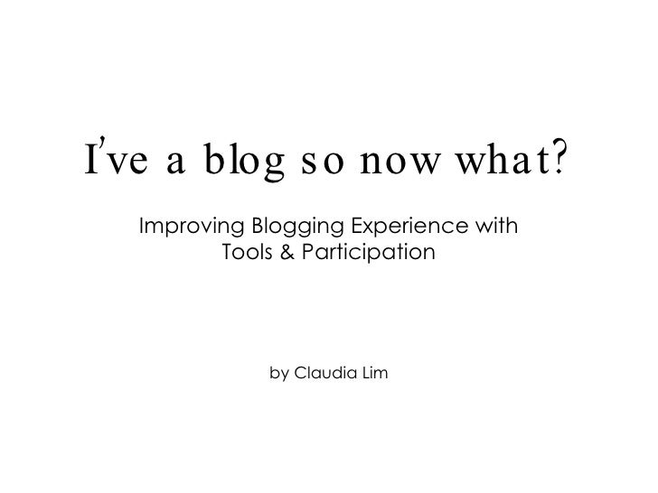 Improving Blogging Experience with Tools & Participation by Claudia Lim I've a blog so now what?