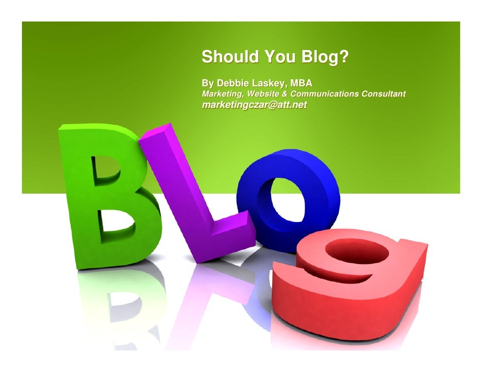 Should You Blog? By Debbie Laskey, MBA Marketing, Website & Communications Consultant marketingczar@att.net
