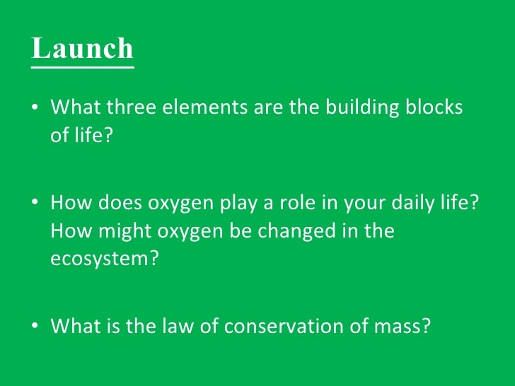 Launch <ul><li>What three elements are the building blocks of life? </li></ul><ul><li>How does oxygen play a role in your ...