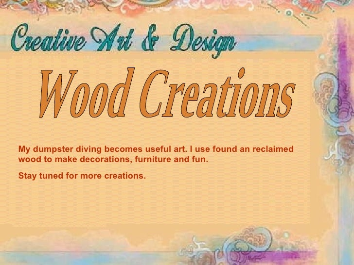 Wood Creations My dumpster diving becomes useful art. I use found an reclaimed wood to make decorations, furniture and fun...