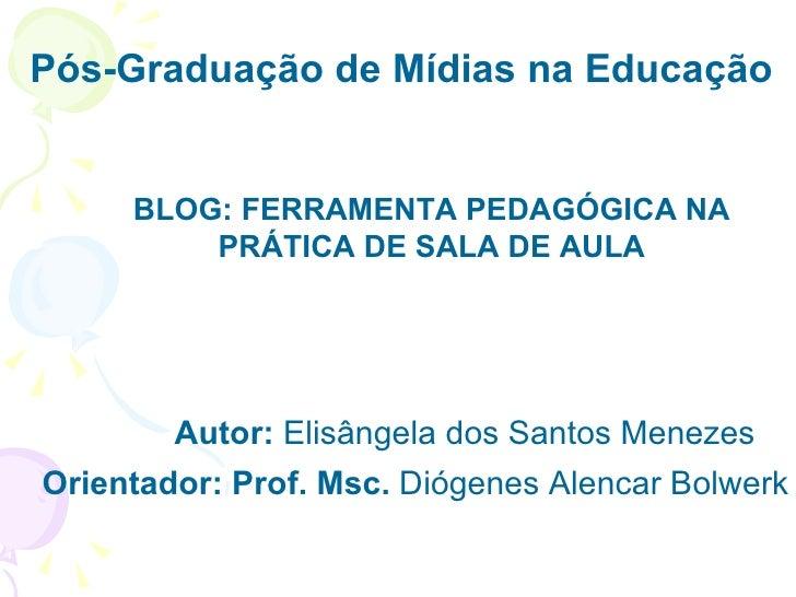 Pós-Graduação de Mídias na Educação  BLOG: FERRAMENTA PEDAGÓGICA NA PRÁTICA DE SALA DE AULA Autor:  Elisângela dos Santos ...