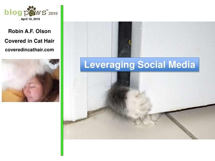 April 10, 2010<br />Robin A.F. Olson<br />Covered in Cat Hair<br />coveredincathair.com<br />Leveraging Social Media<br />