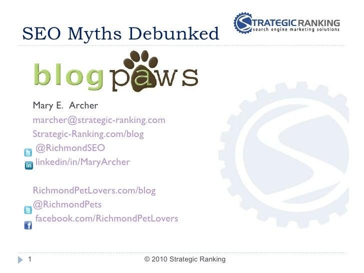 SEO Myths Debunked <ul><ul><li>Mary E.  Archer </li></ul></ul><ul><ul><li>[email_address] </li></ul></ul><ul><ul><li>Strat...