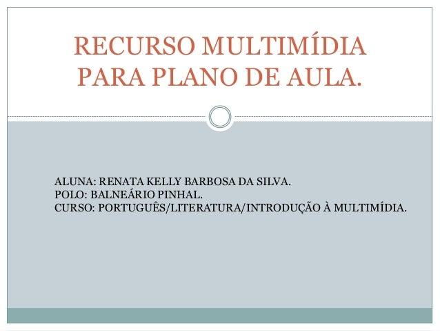 RECURSO MULTIMÍDIA PARA PLANO DE AULA. ALUNA: RENATA KELLY BARBOSA DA SILVA. POLO: BALNEÁRIO PINHAL. CURSO: PORTUGUÊS/LITE...