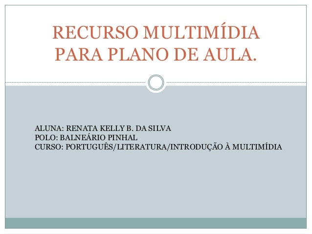 RECURSO MULTIMÍDIA PARA PLANO DE AULA. ALUNA: RENATA KELLY B. DA SILVA POLO: BALNEÁRIO PINHAL CURSO: PORTUGUÊS/LITERATURA/...