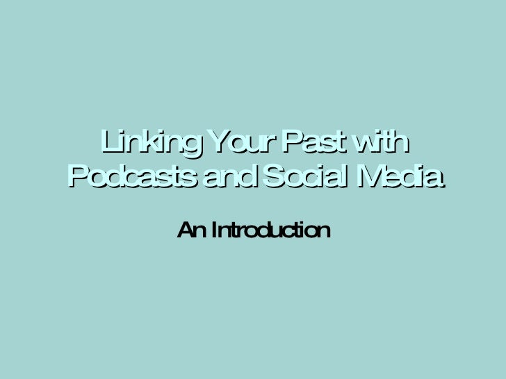 Linking Your Past with Podcasts and Social Media An Introduction