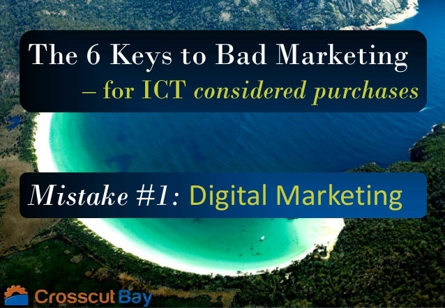 The 6 Keys to Bad Marketing – for ICT considered purchases Mistake #1: Digital Marketing