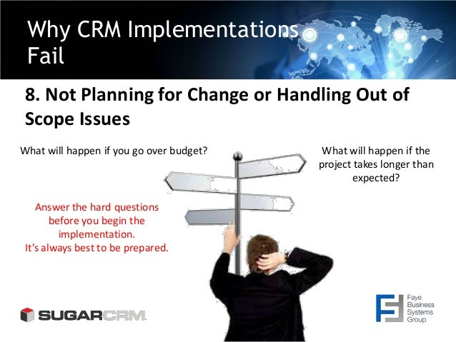 Why CRM Implementations Fail 8. Not Planning for Change or Handling Out of Scope Issues What will happen if you go over bu...